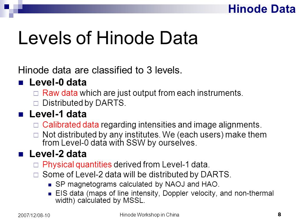 Hinode Workshop in China8 2007/12/08-10 Levels of Hinode Data Hinode data are classified to 3 levels. Level-0 data  Raw data which are just output fr