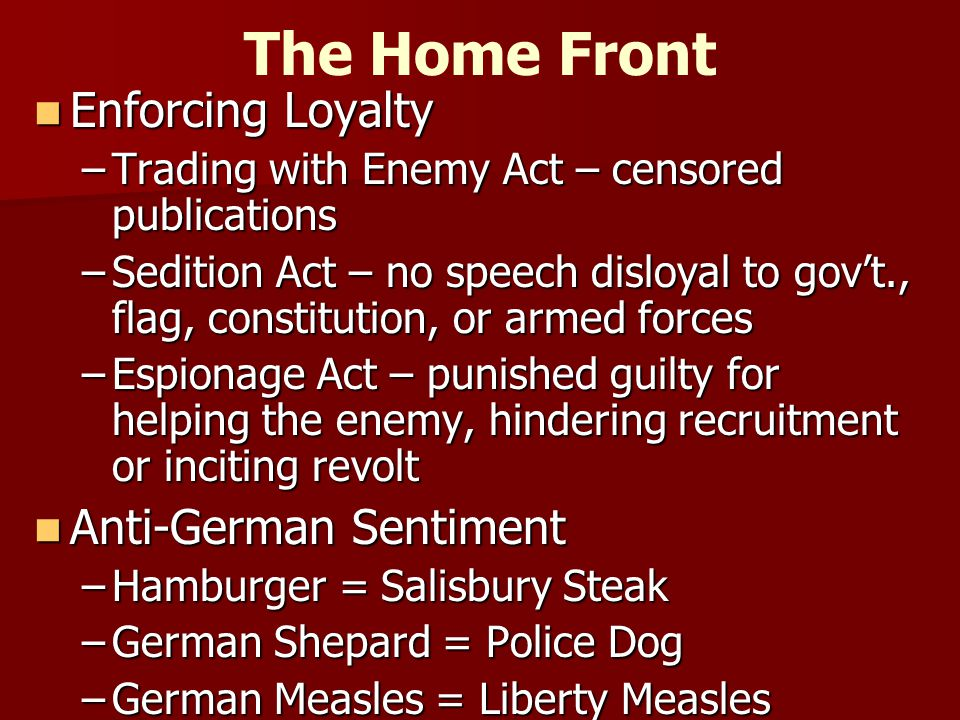 The Home Front Enforcing Loyalty Enforcing Loyalty –Trading with Enemy Act – censored publications –Sedition Act – no speech disloyal to gov't., flag, constitution, or armed forces –Espionage Act – punished guilty for helping the enemy, hindering recruitment or inciting revolt Anti-German Sentiment Anti-German Sentiment –Hamburger = Salisbury Steak –German Shepard = Police Dog –German Measles = Liberty Measles