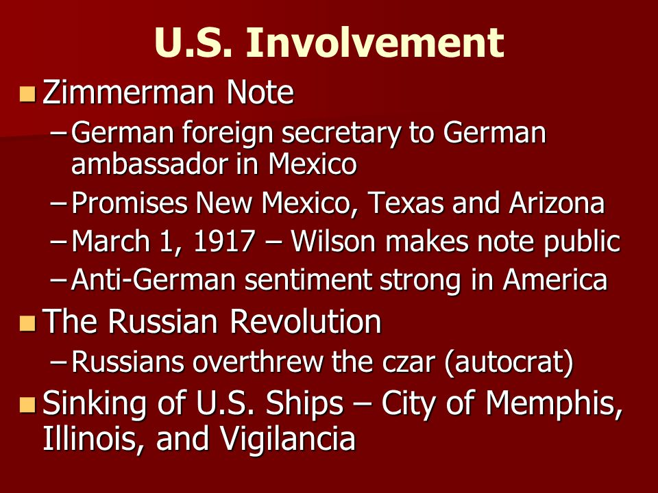 Zimmerman Note Zimmerman Note –German foreign secretary to German ambassador in Mexico –Promises New Mexico, Texas and Arizona –March 1, 1917 – Wilson makes note public –Anti-German sentiment strong in America The Russian Revolution The Russian Revolution –Russians overthrew the czar (autocrat) Sinking of U.S.