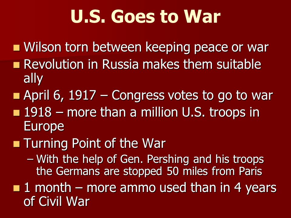 U.S. Goes to War Wilson torn between keeping peace or war Wilson torn between keeping peace or war Revolution in Russia makes them suitable ally Revol