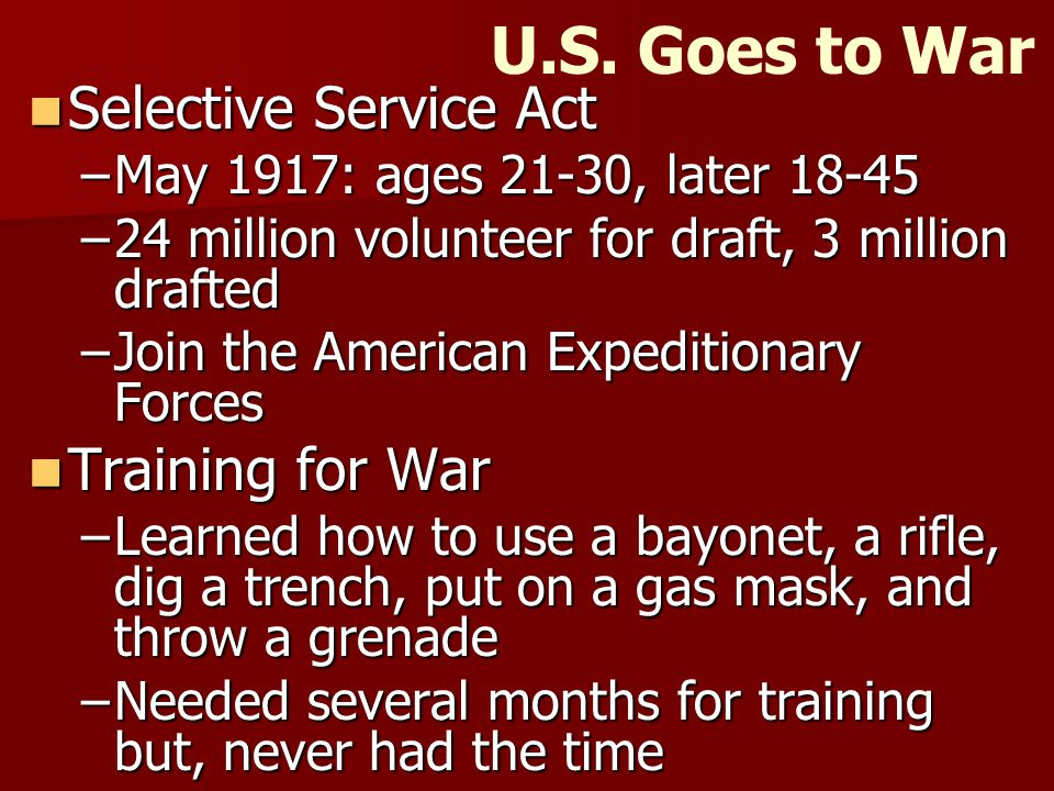 U.S. Goes to War Selective Service Act Selective Service Act –May 1917: ages 21-30, later 18-45 –24 million volunteer for draft, 3 million drafted –Jo