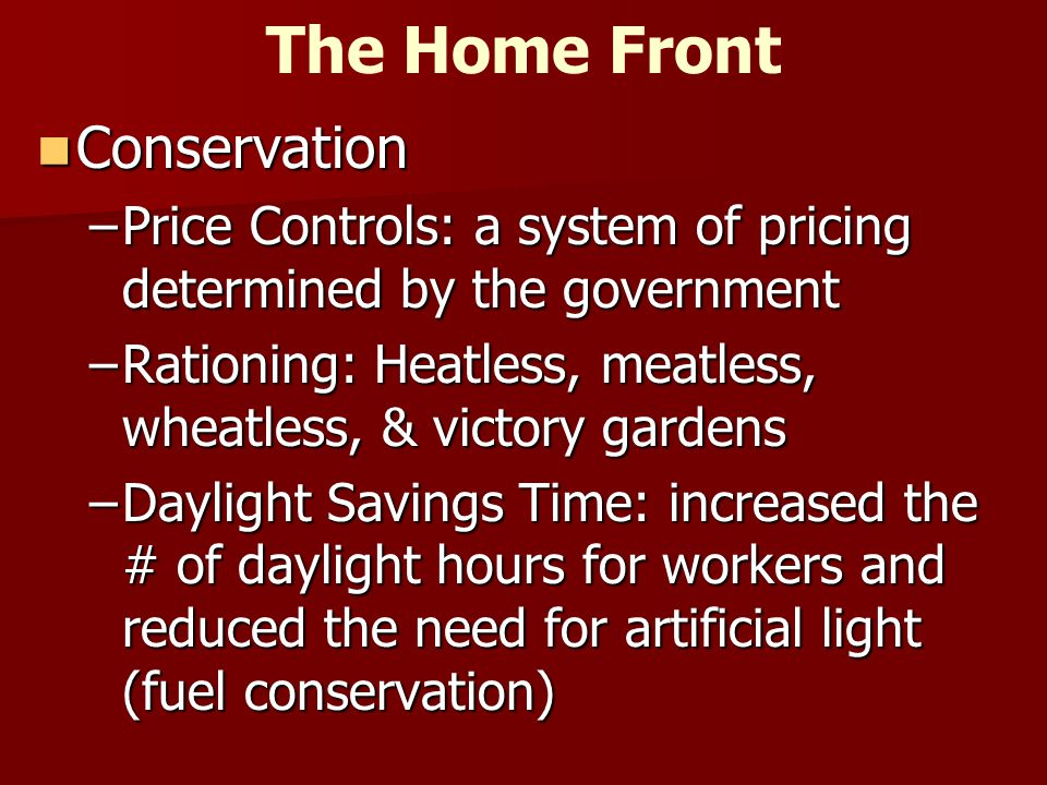 The Home Front Conservation Conservation –Price Controls: a system of pricing determined by the government –Rationing: Heatless, meatless, wheatless, & victory gardens –Daylight Savings Time: increased the # of daylight hours for workers and reduced the need for artificial light (fuel conservation)