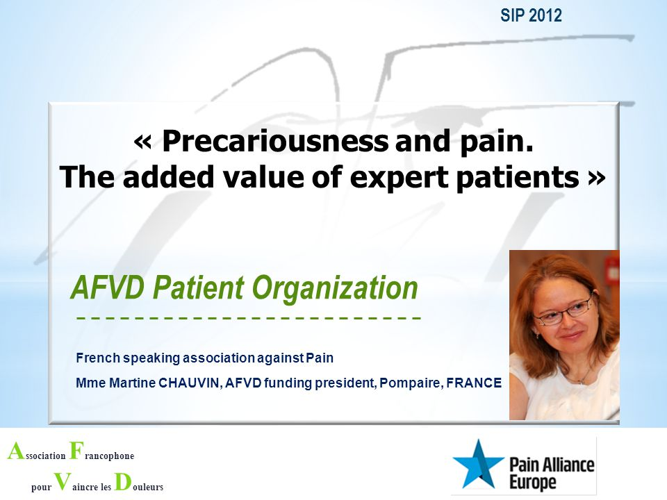 A ssociation F rancophone pour V aincre les D ouleurs SIP 2012 AFVD Patient Organization French speaking association against Pain Mme Martine CHAUVIN,