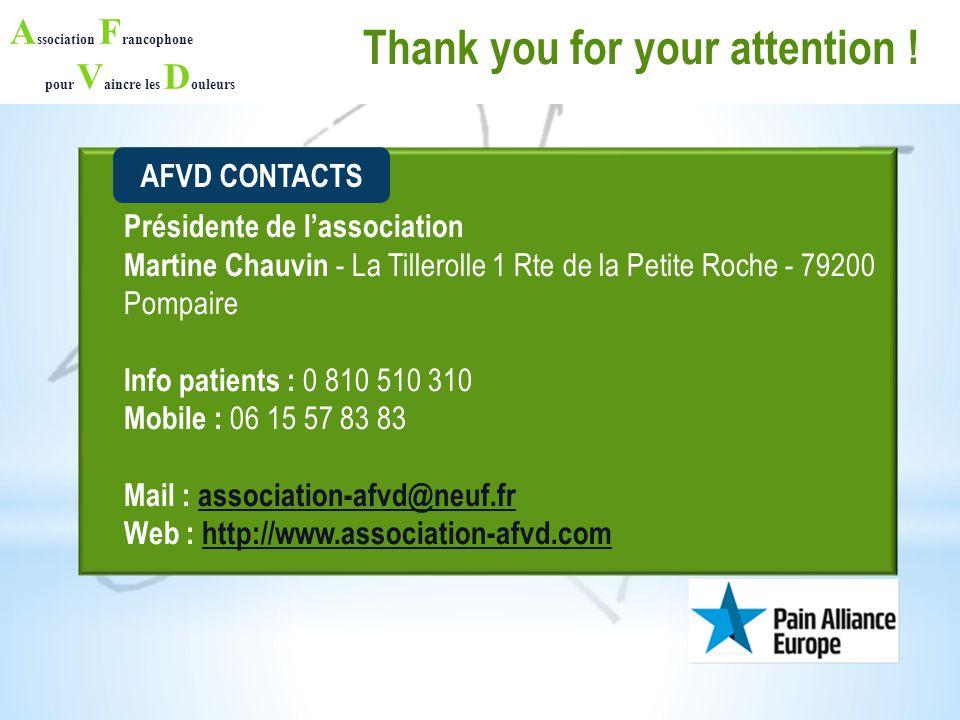 A ssociation F rancophone pour V aincre les D ouleurs Présidente de l'association Martine Chauvin - La Tillerolle 1 Rte de la Petite Roche - 79200 Pompaire Info patients : 0 810 510 310 Mobile : 06 15 57 83 83 Mail : association-afvd@neuf.fr Web : http://www.association-afvd.com AFVD CONTACTS Thank you for your attention !