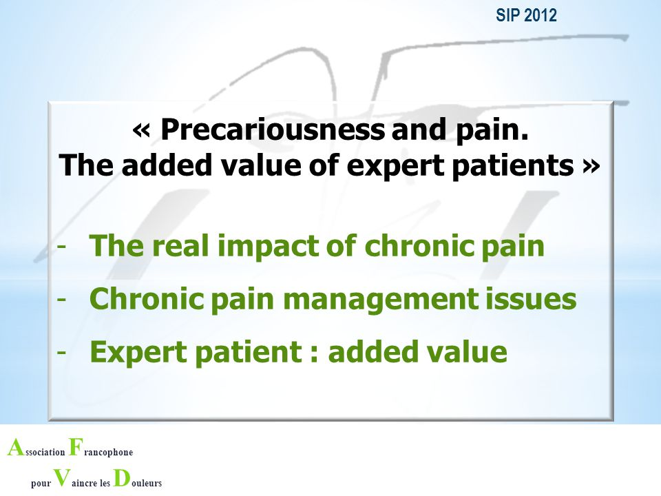 A ssociation F rancophone pour V aincre les D ouleurs THROUGH : -His own experience of chronic pain, -His knowledge and unique expertise of chronic pain gathered from various sources : other patients' testimonials, training, congresses, discussions with specialists and scientific societies, health institutions data, … -His motivation to help other patients, THE EXPERT PATIENT IS ABLE TO : -Speak about chronic pain, is curious and able to acquire new information -Transfer theory into practise, and willing to be a useful and active person helping other patients.