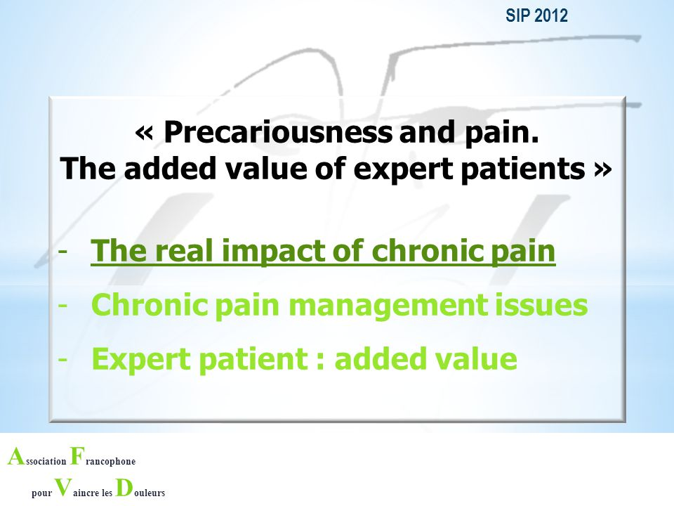 A ssociation F rancophone pour V aincre les D ouleurs SIP 2012 « Precariousness and pain. The added value of expert patients » -The real impact of chr