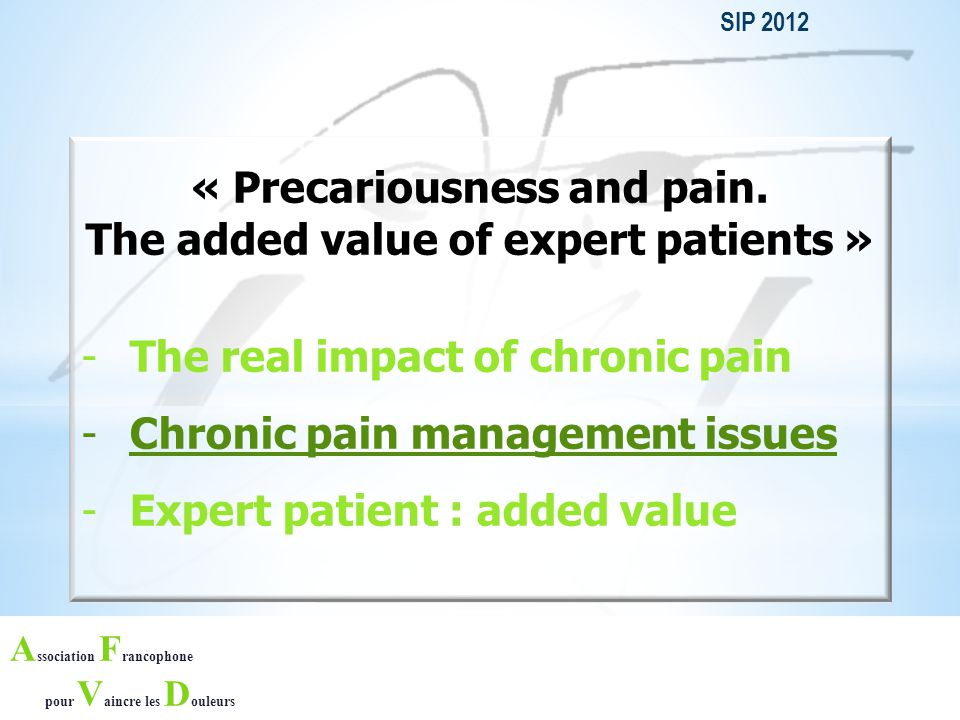 A ssociation F rancophone pour V aincre les D ouleurs Healthcare organization in France 200 PAIN STRUCTURES 1 to 3 FTE physicians per structure > 500 medical consultations / yr / structure PAIN STRUCTURES' PATIENTS : Waiting list > 1 MONTH FOR 50% of patients to access a pain consultation 49% of patients REFERRED BY GPs MEAN AGE = 53 YRS OLD 66% OF PATIENTS ARE WOMEN TYPE OF PAIN - Back Pain (20%) - Neuropathic (17%) - Headache (16%) 53% HAVE PAIN FOR > 2 YEARS 30% ARE IN WORK INCAPACITY or SICK LEAVE DUE TO PAIN