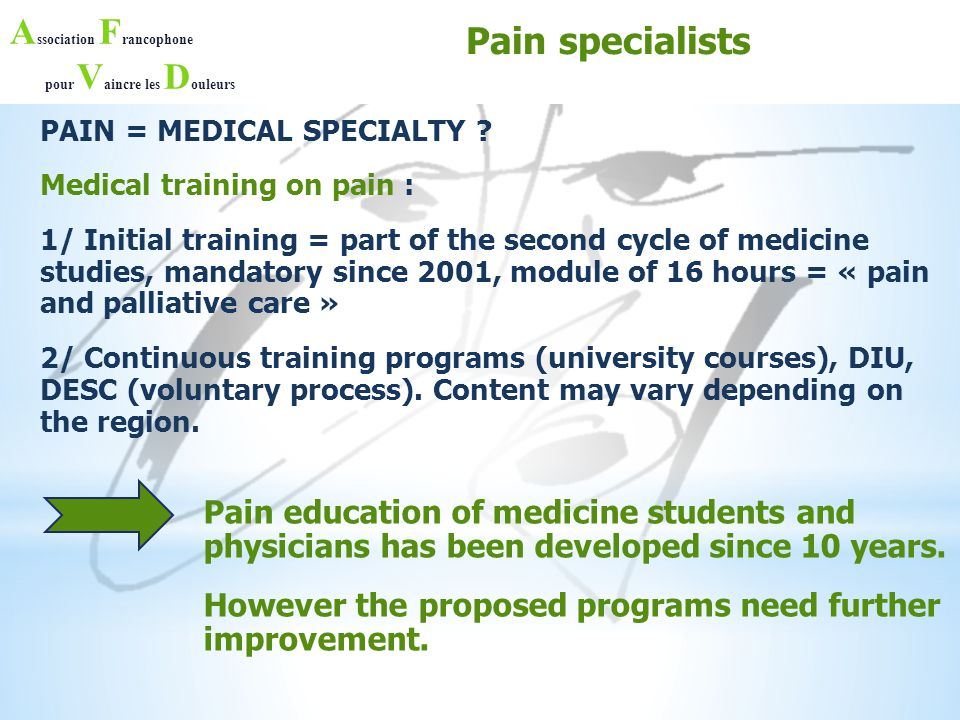 A ssociation F rancophone pour V aincre les D ouleurs PAIN MANAGEMENT ISSUES AND IMPACTS Chronic pain management issues PHYSICIANS / STRUCTURES : -Pain Specialization is not attractive, not well recognized -Lack of Pain Physicians / units -Coordination to face multidimensional aspects of chronic pain can be improved -Poor research funding PATIENT IMPACT : -Delay in diagnosis -Delayed access to dedicated care -Before access to pain units, inadequate / non- specific / incomplete pain management (insufficient pain relief) -Insufficient / uneven care costs coverage