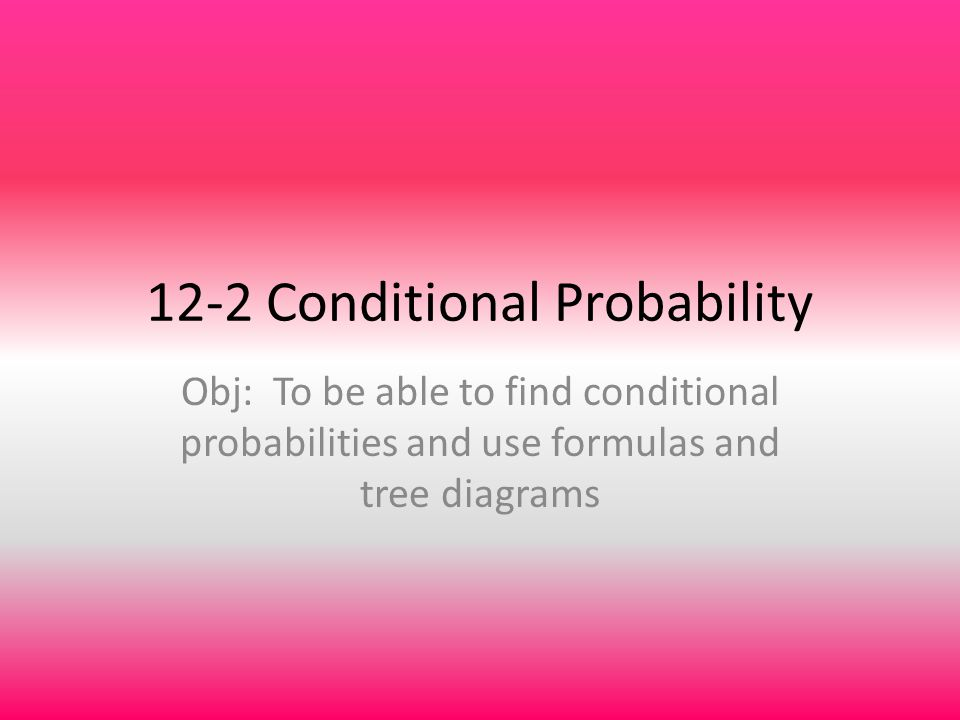 12-2 Conditional Probability Obj: To be able to find conditional probabilities and use formulas and tree diagrams