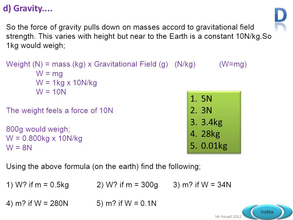 Mr Powell 2012 Index d) Gravity.... So the force of gravity pulls down on masses accord to gravitational field strength. This varies with height but n