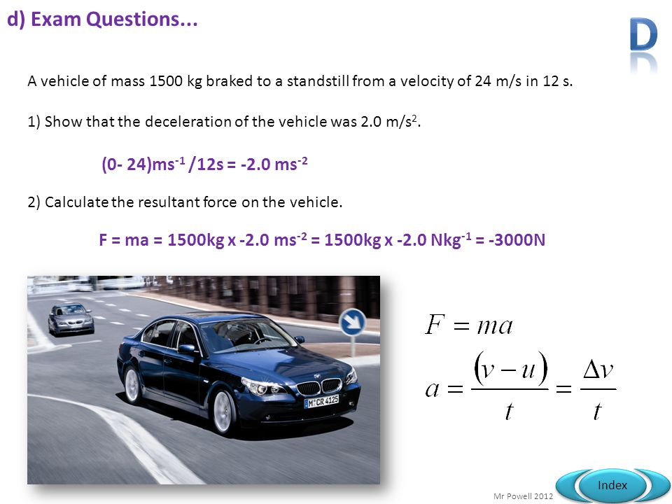 Mr Powell 2012 Index d) Exam Questions... A vehicle of mass 1500 kg braked to a standstill from a velocity of 24 m/s in 12 s. 1) Show that the deceler