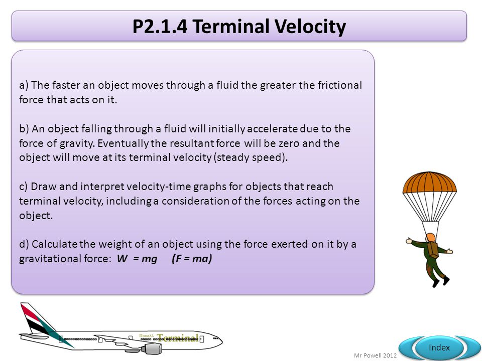 Mr Powell 2012 Index P2.1.4 Terminal Velocity a) The faster an object moves through a fluid the greater the frictional force that acts on it. b) An ob