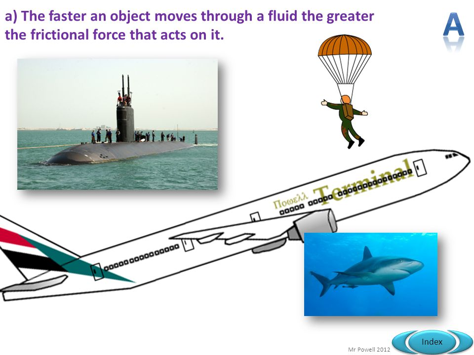 Mr Powell 2012 Index a) The faster an object moves through a fluid the greater the frictional force that acts on it.