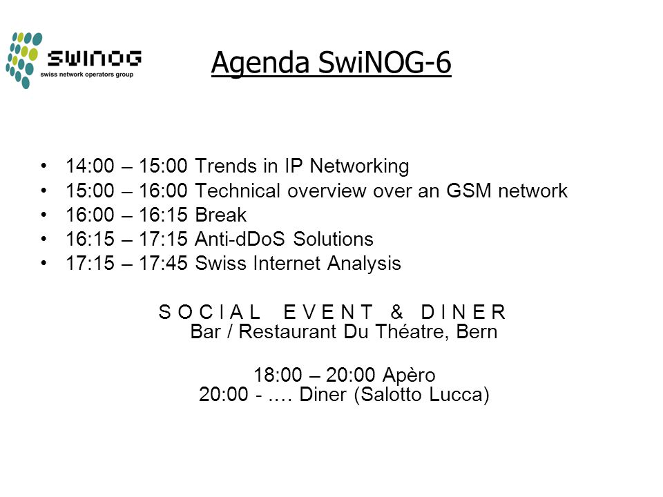 Agenda SwiNOG-6 14:00 – 15:00 Trends in IP Networking 15:00 – 16:00 Technical overview over an GSM network 16:00 – 16:15 Break 16:15 – 17:15 Anti-dDoS