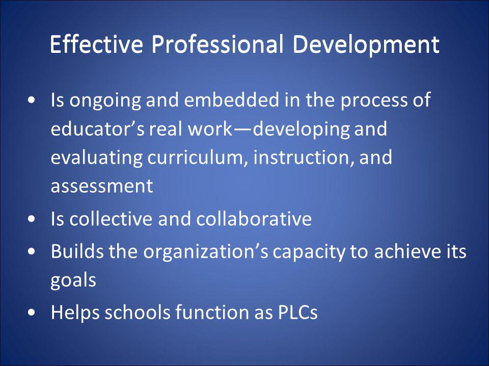 Effective Professional Development Is ongoing and embedded in the process of educator's real work—developing and evaluating curriculum, instruction, a