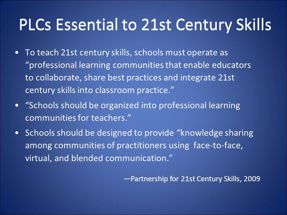 "PLCs Essential to 21st Century Skills To teach 21st century skills, schools must operate as ""professional learning communities that enable educators t"