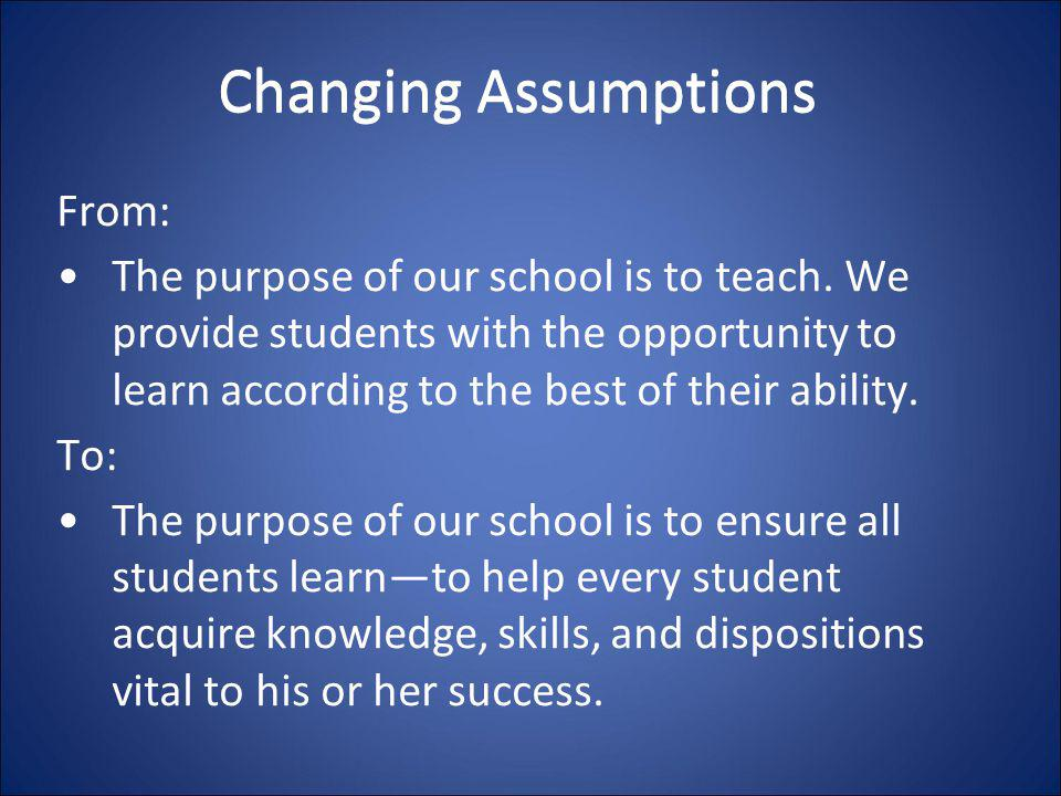 Changing Assumptions From: The purpose of our school is to teach. We provide students with the opportunity to learn according to the best of their abi