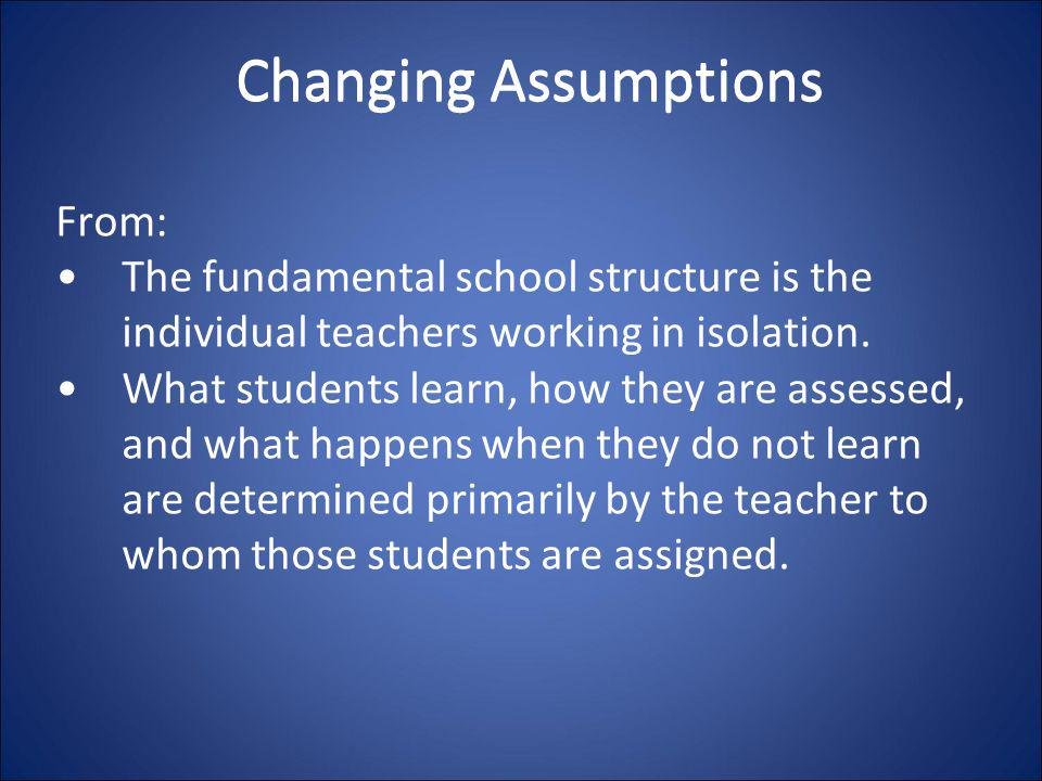 Changing Assumptions From: The fundamental school structure is the individual teachers working in isolation. What students learn, how they are assesse