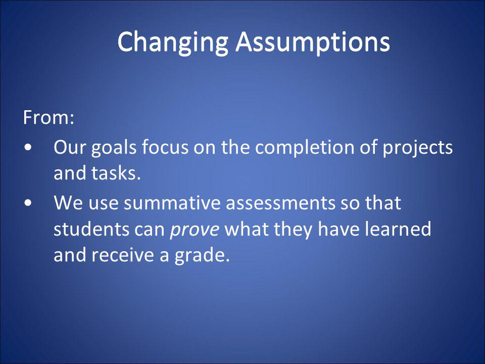 Changing Assumptions From: Our goals focus on the completion of projects and tasks. We use summative assessments so that students can prove what they