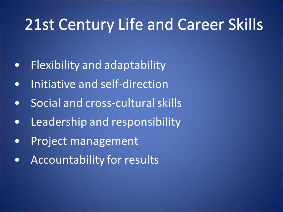 21st Century Life and Career Skills Flexibility and adaptability Initiative and self-direction Social and cross-cultural skills Leadership and respons