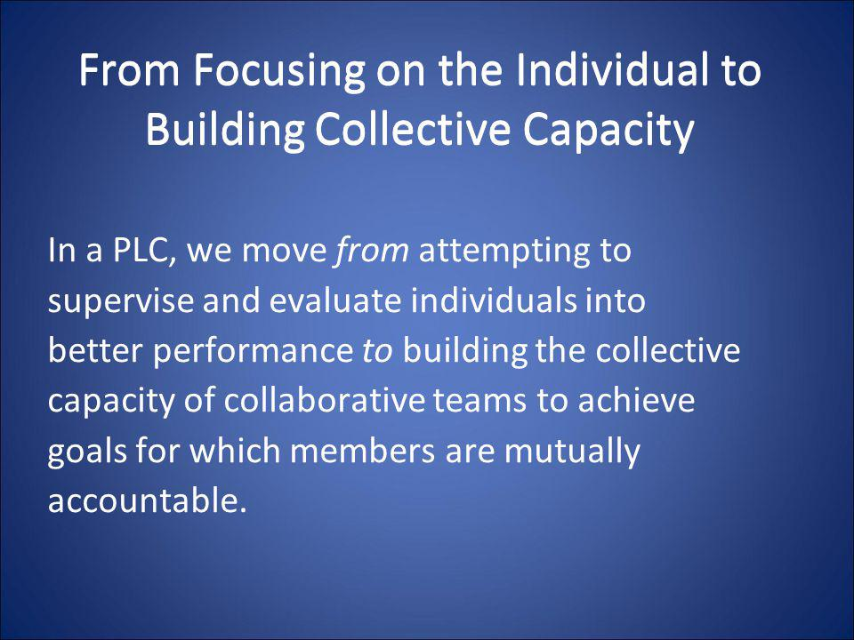 From Focusing on the Individual to Building Collective Capacity In a PLC, we move from attempting to supervise and evaluate individuals into better pe