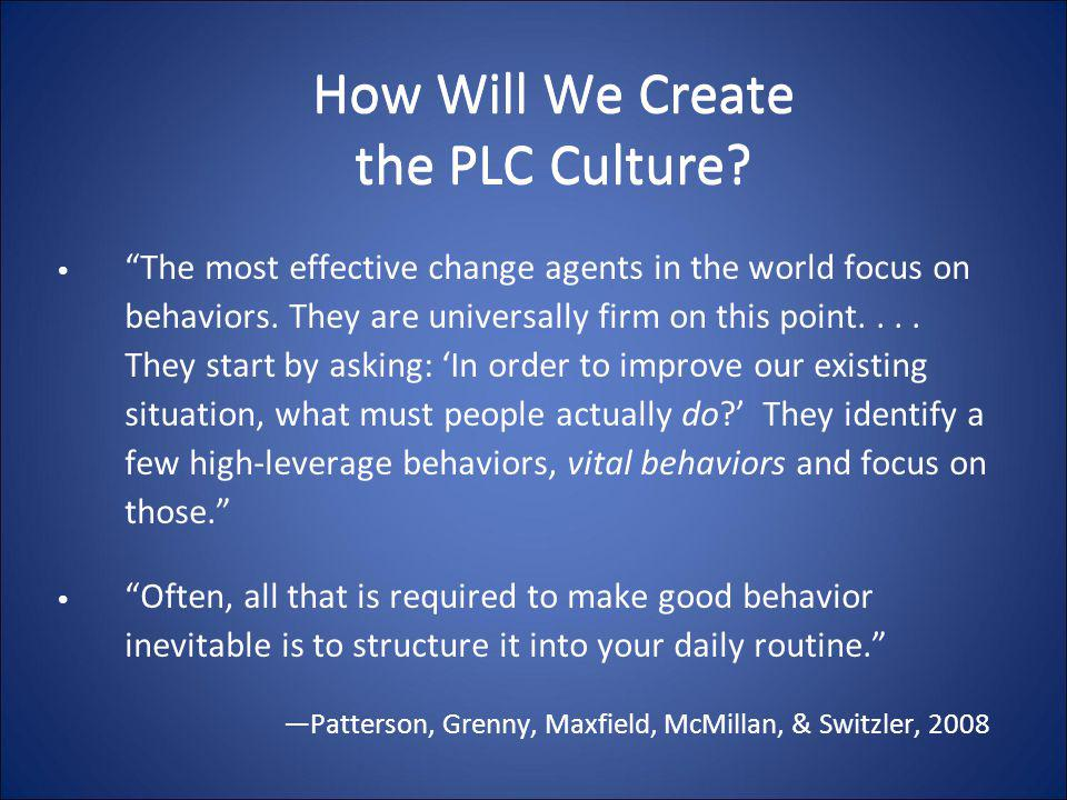 "How Will We Create the PLC Culture? ""The most effective change agents in the world focus on behaviors. They are universally firm on this point.... The"