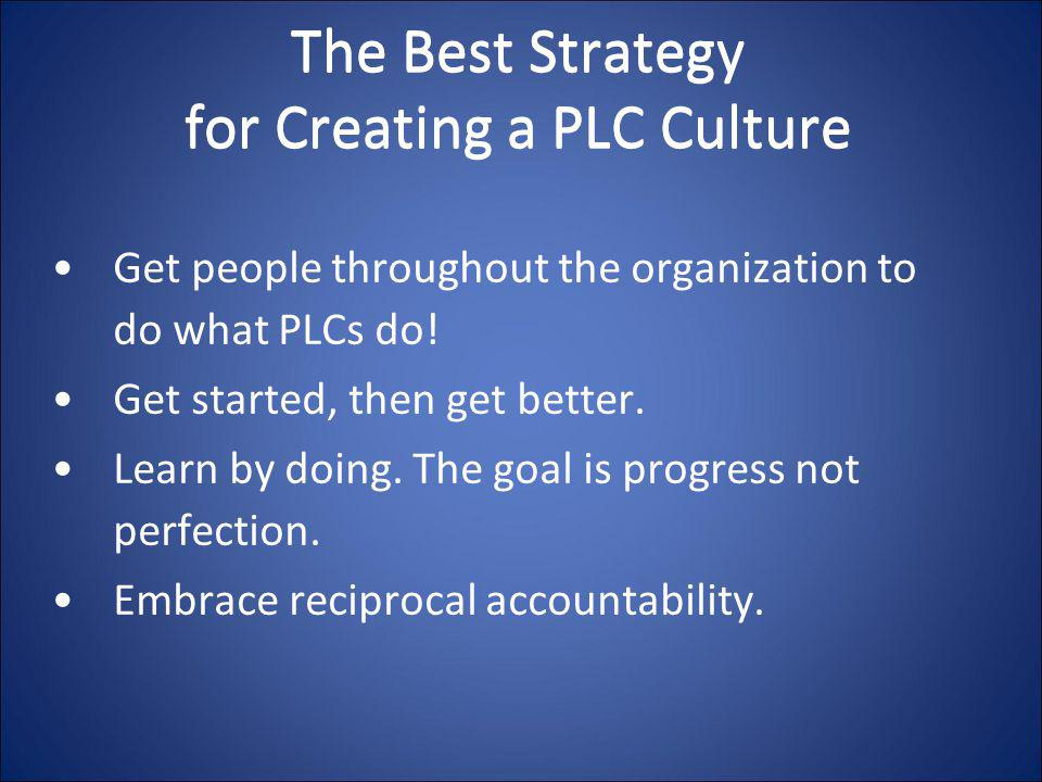 The Best Strategy for Creating a PLC Culture Get people throughout the organization to do what PLCs do! Get started, then get better. Learn by doing.