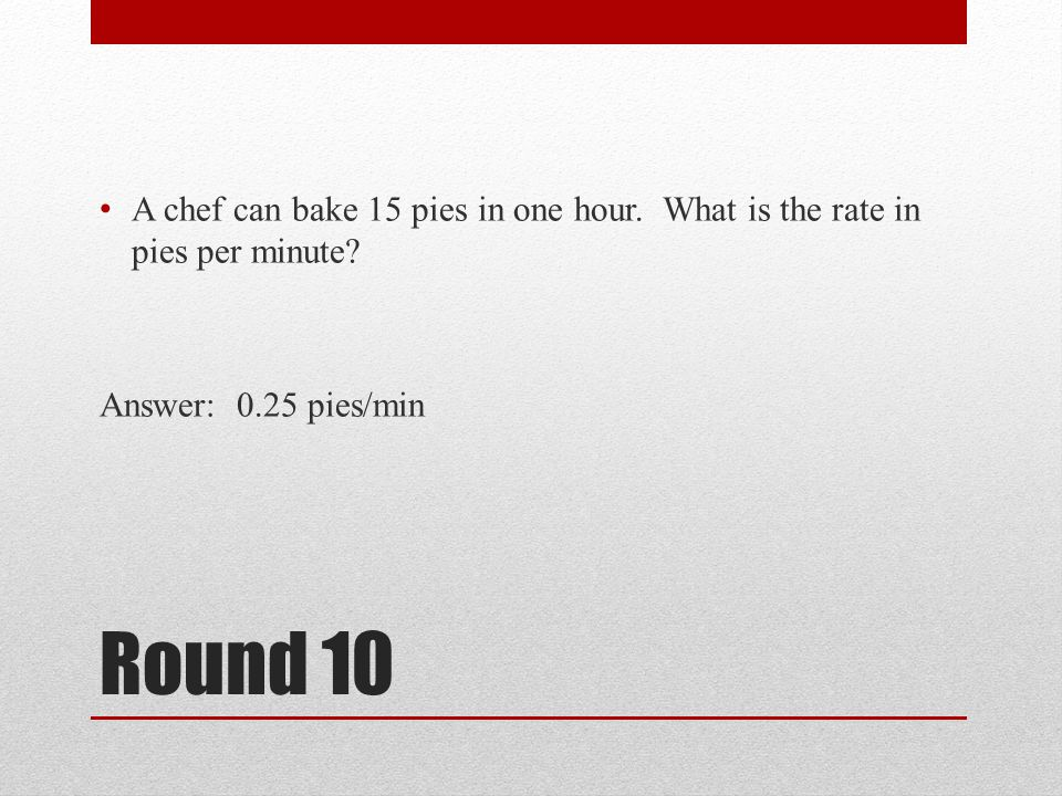 Round 10 A chef can bake 15 pies in one hour.What is the rate in pies per minute.