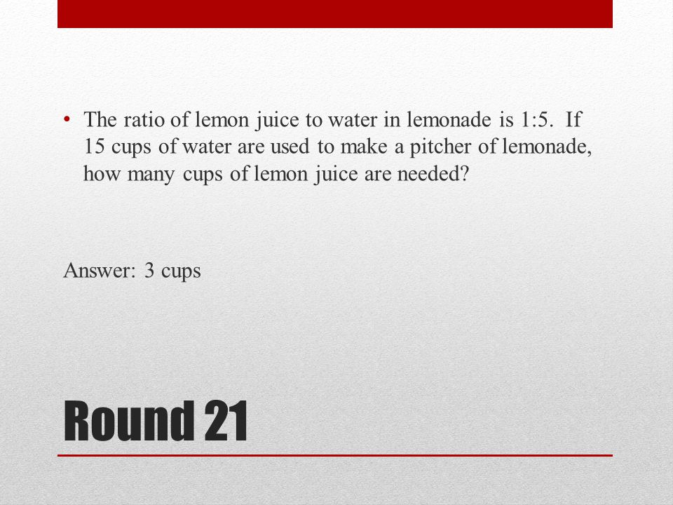 Round 21 The ratio of lemon juice to water in lemonade is 1:5. If 15 cups of water are used to make a pitcher of lemonade, how many cups of lemon juic