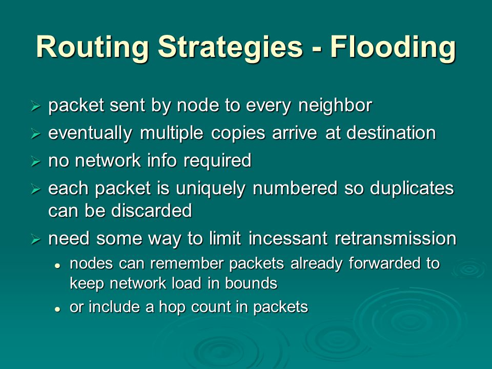 Routing Strategies - Flooding  packet sent by node to every neighbor  eventually multiple copies arrive at destination  no network info required 