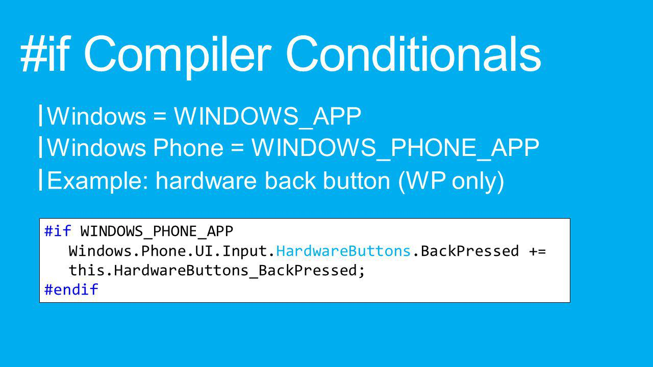 #if Compiler Conditionals Windows = WINDOWS_APP Example: hardware back button (WP only) Windows Phone = WINDOWS_PHONE_APP #if WINDOWS_PHONE_APP Windows.Phone.UI.Input.HardwareButtons.BackPressed += this.HardwareButtons_BackPressed; #endif
