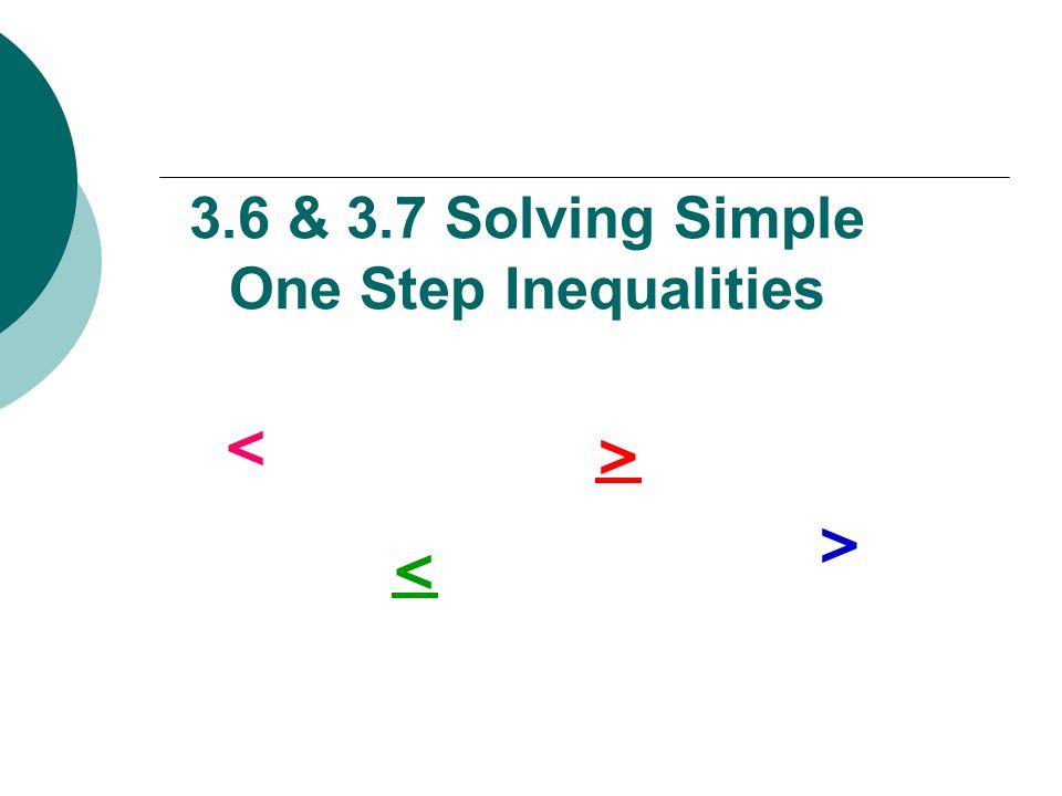 3.6 & 3.7 Solving Simple One Step Inequalities < > < >