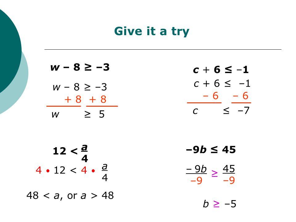 w – 8 ≥ –3 + 8 w ≥ 5 Give it a try c + 6 ≤ –1 – 6 c ≤ –7 48 12 < a4a4 4 12 < 4 a4a4 b ≥ –5 –9b ≤ 45 ≥ 45 –9 –9b –9