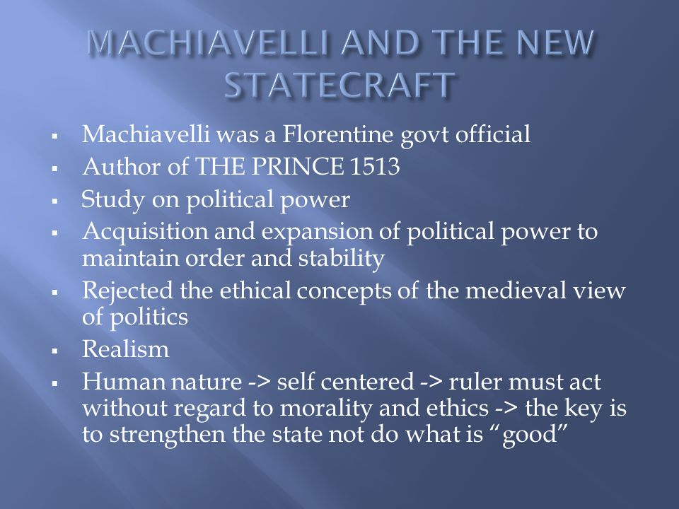  Machiavelli was a Florentine govt official  Author of THE PRINCE 1513  Study on political power  Acquisition and expansion of political power to maintain order and stability  Rejected the ethical concepts of the medieval view of politics  Realism  Human nature -> self centered -> ruler must act without regard to morality and ethics -> the key is to strengthen the state not do what is good
