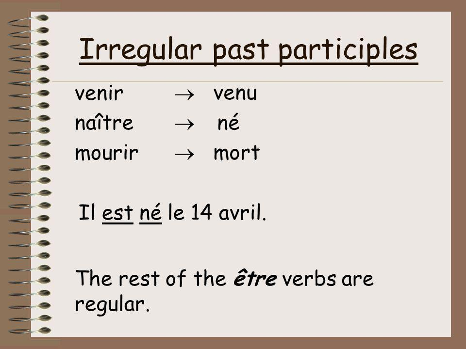 Irregular past participles venir  naître  mourir  The rest of the être verbs are regular. venu né mort Il est né le 14 avril.