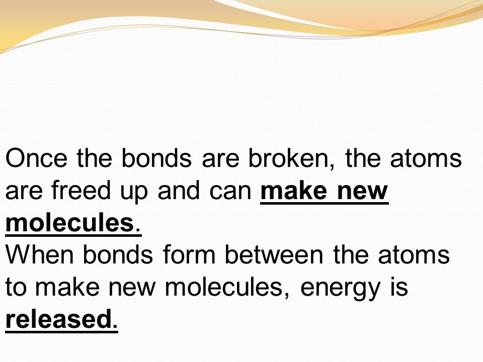 Once the bonds are broken, the atoms are freed up and can make new molecules. When bonds form between the atoms to make new molecules, energy is relea