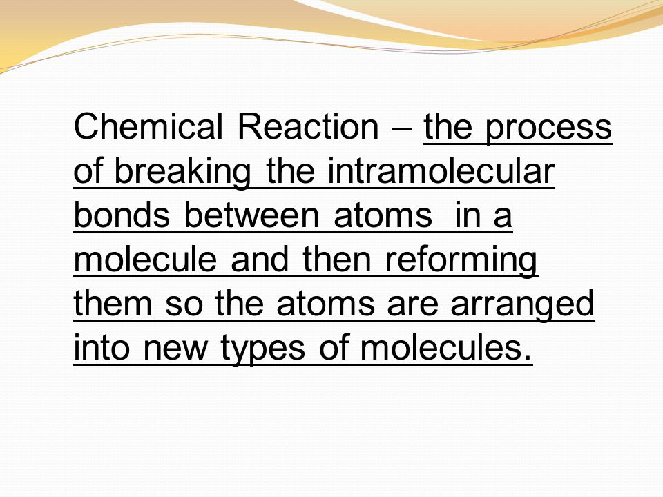 Chemical Reaction – the process of breaking the intramolecular bonds between atoms in a molecule and then reforming them so the atoms are arranged int