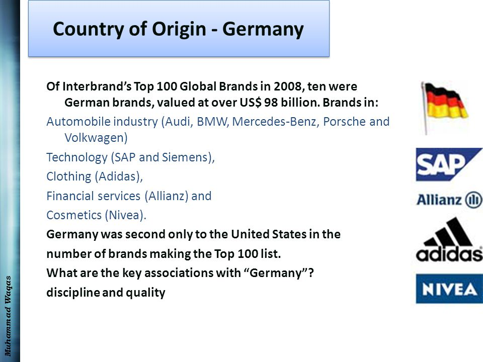 Muhammad Waqas Country of Origin - Germany Of Interbrand's Top 100 Global Brands in 2008, ten were German brands, valued at over US$ 98 billion. Brand