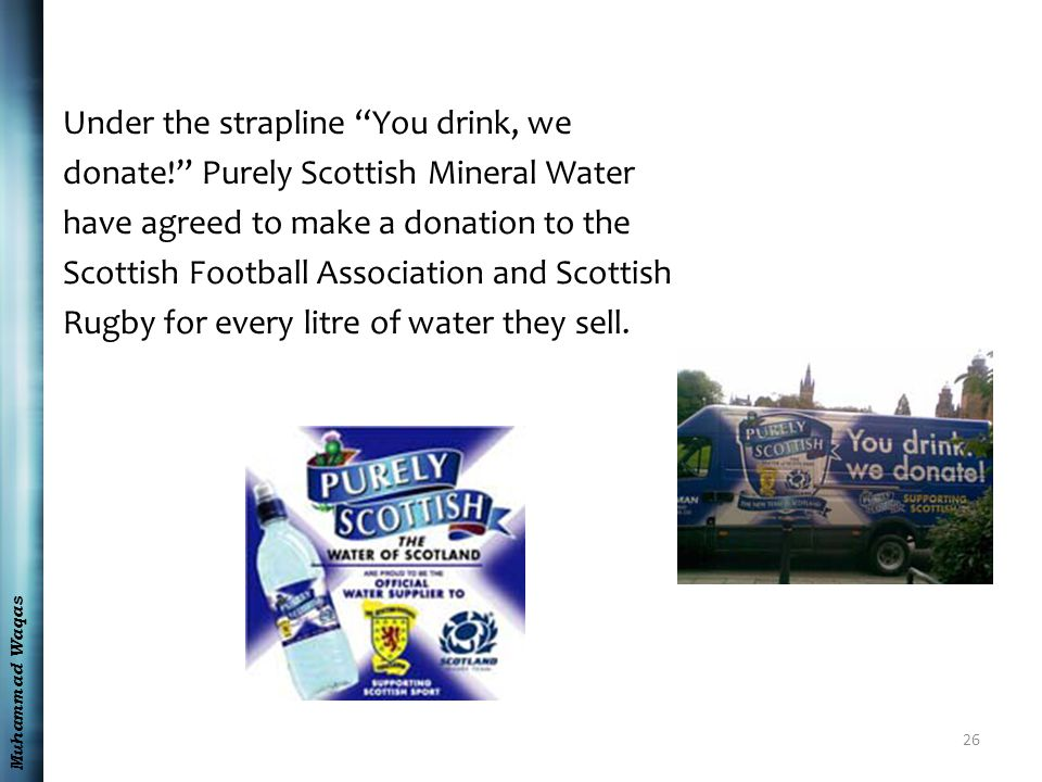 "Muhammad Waqas Under the strapline ""You drink, we donate!"" Purely Scottish Mineral Water have agreed to make a donation to the Scottish Football Assoc"