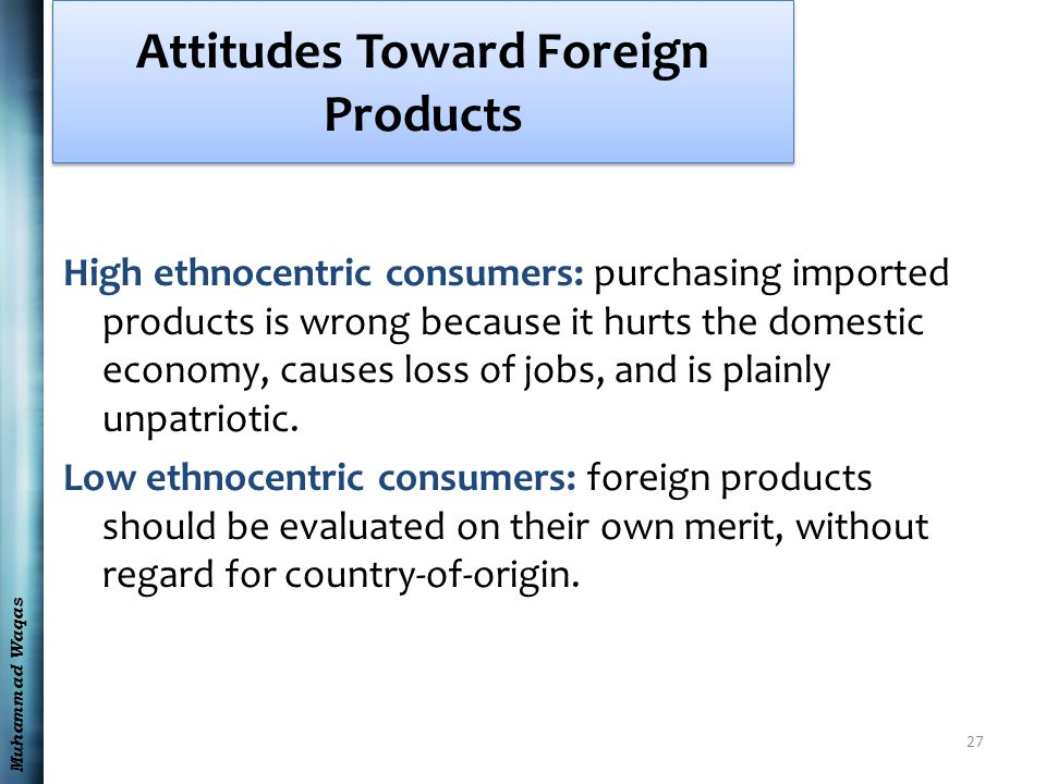 Muhammad Waqas Attitudes Toward Foreign Products High ethnocentric consumers: purchasing imported products is wrong because it hurts the domestic econ