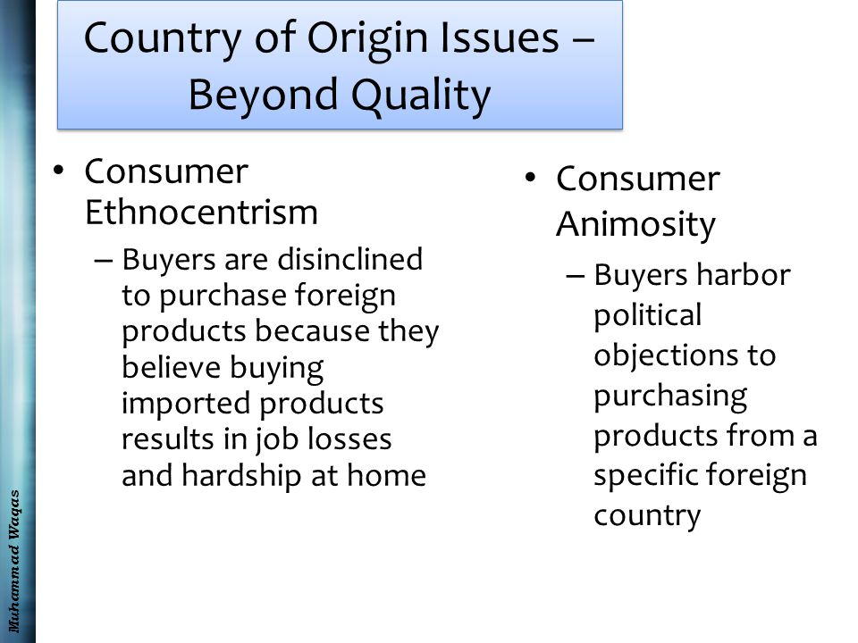 Muhammad Waqas Country of Origin Issues – Beyond Quality Consumer Ethnocentrism – Buyers are disinclined to purchase foreign products because they believe buying imported products results in job losses and hardship at home Consumer Animosity – Buyers harbor political objections to purchasing products from a specific foreign country