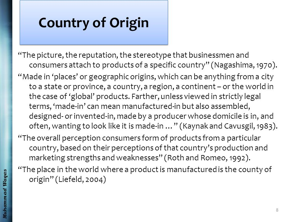Muhammad Waqas Country of Origin The picture, the reputation, the stereotype that businessmen and consumers attach to products of a specific country (Nagashima, 1970).