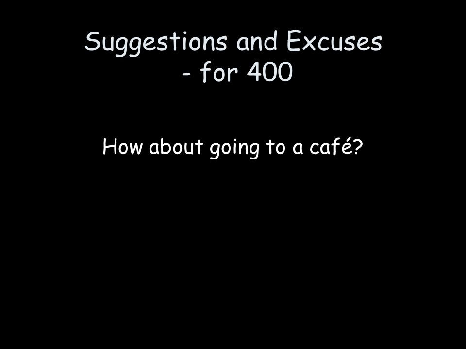 Suggestions and Excuses - for 400 How about going to a café?