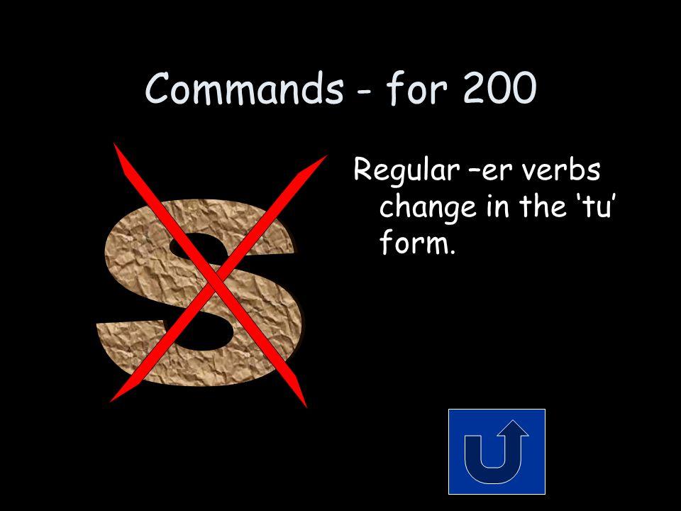 Commands - for 200 Regular –er verbs change in the 'tu' form.