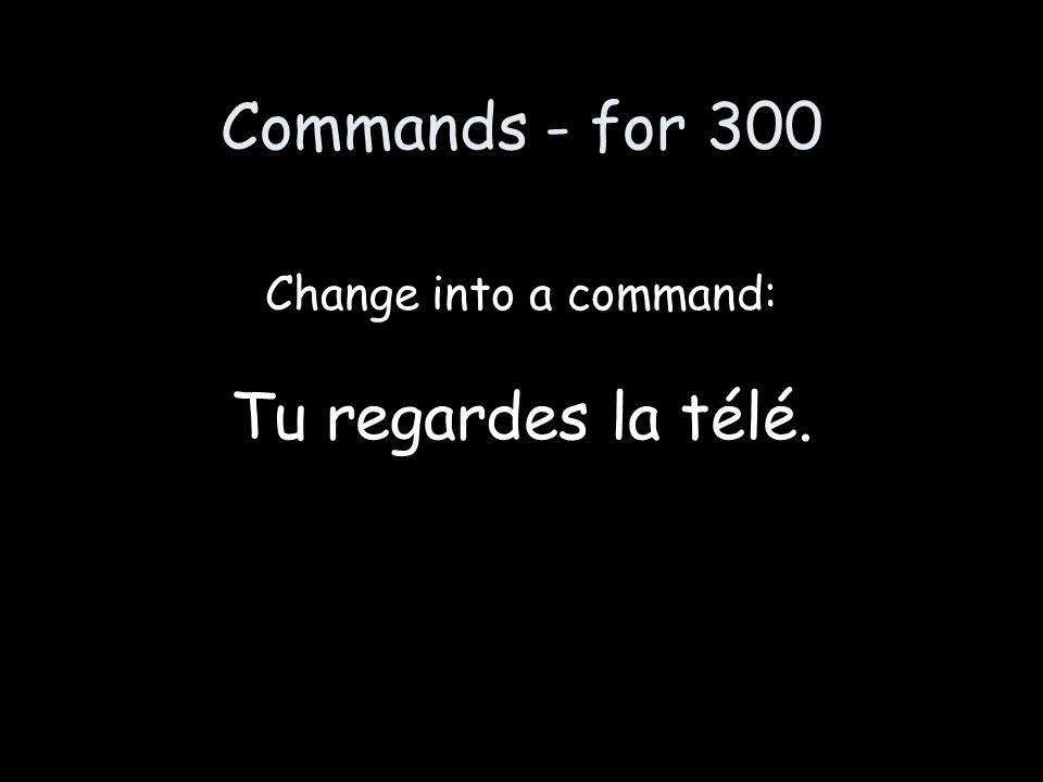 Commands - for 300 Change into a command: Tu regardes la télé.