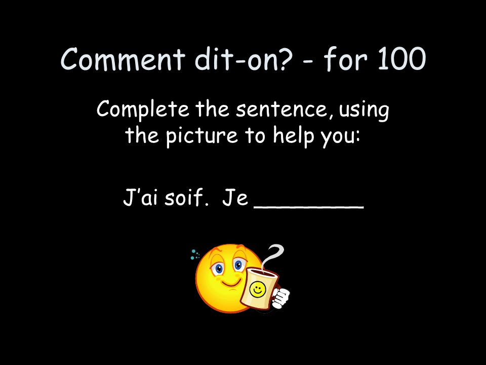 Comment dit-on? - for 100 Complete the sentence, using the picture to help you: J'ai soif. Je ________