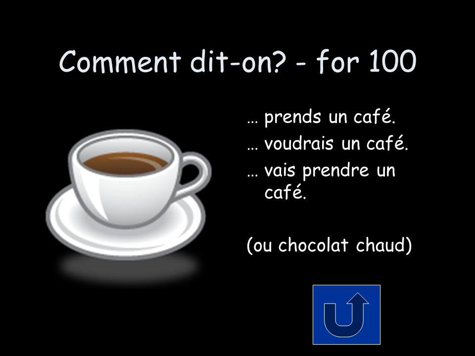 Comment dit-on. - for 100 … prends un café. … voudrais un café.