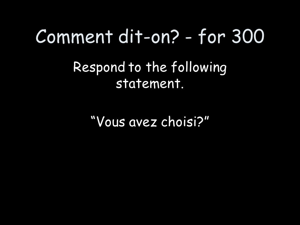 """Comment dit-on? - for 300 Respond to the following statement. """"Vous avez choisi?"""""""
