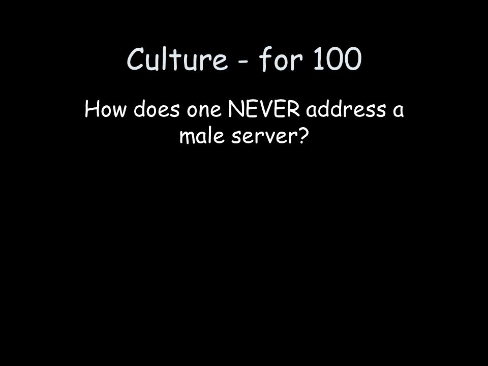Culture - for 100 How does one NEVER address a male server?
