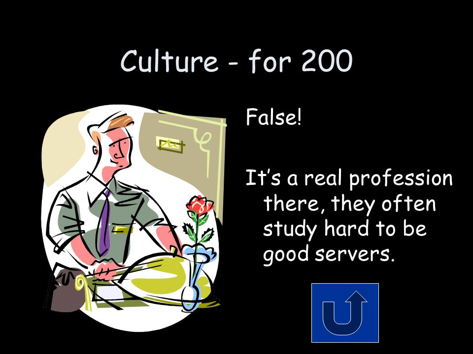 Culture - for 200 False! It's a real profession there, they often study hard to be good servers.